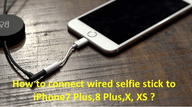 How to connect wired selfie stick to iPhone7 Plus,8 Plus,X, XS?